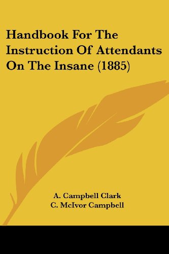 Handbook for the Instruction of Attendants on the Insane (1885): Clark, A. Campbell; Campbell, C. ...