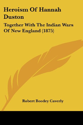 9781436869744: Heroism Of Hannah Duston: Together With The Indian Wars Of New England (1875)