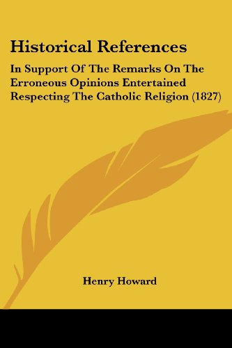 9781436872348: Historical References: In Support of the Remarks on the Erroneous Opinions Entertained Respecting the Catholic Religion (1827)