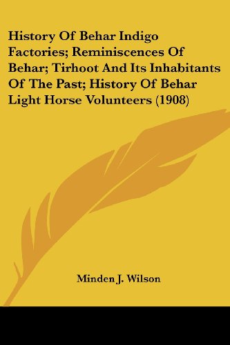 9781436873147: History Of Behar Indigo Factories; Reminiscences Of Behar; Tirhoot And Its Inhabitants Of The Past; History Of Behar Light Horse Volunteers (1908)