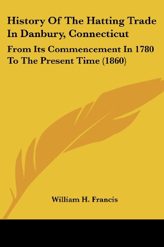 9781436874403: History Of The Hatting Trade In Danbury, Connecticut: From Its Commencement In 1780 To The Present Time (1860)