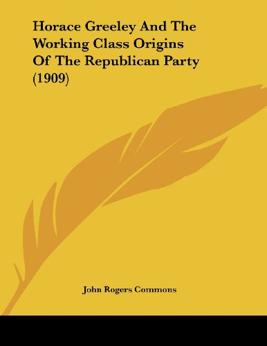 9781436876926: Horace Greeley And The Working Class Origins Of The Republican Party (1909)