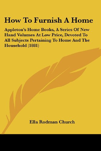 9781436877756: How To Furnish A Home: Appleton's Home Books, A Series Of New Hand Volumes At Low Price, Devoted To All Subjects Pertaining To Home And The Household (1881)