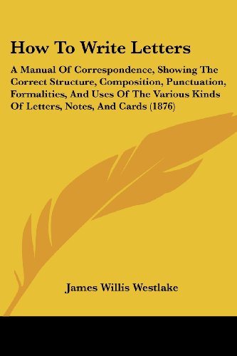9781436878326: How To Write Letters: A Manual Of Correspondence, Showing The Correct Structure, Composition, Punctuation, Formalities, And Uses Of The Various Kinds Of Letters, Notes, And Cards (1876)