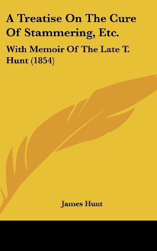 A Treatise On The Cure Of Stammering, Etc.: With Memoir Of The Late T. Hunt (1854) (9781436888240) by James Hunt