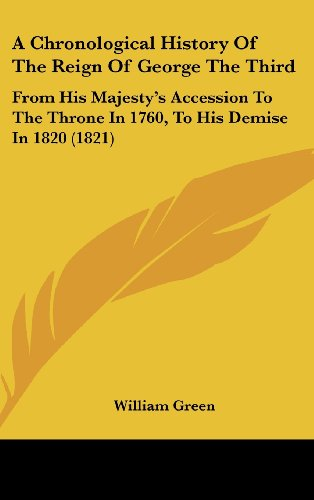 A Chronological History Of The Reign Of George The Third: From His Majesty's Accession To The Throne In 1760, To His Demise In 1820 (1821) (9781436898317) by William Green