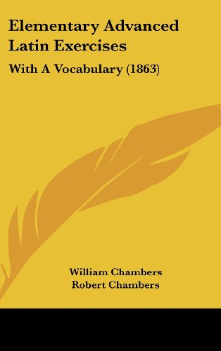 Elementary Advanced Latin Exercises: With A Vocabulary (1863) (1436902908) by William Chambers; Robert Chambers