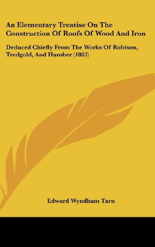 9781436909891: An Elementary Treatise On The Construction Of Roofs Of Wood And Iron: Deduced Chiefly From The Works Of Robison, Tredgold, And Humber (1883)