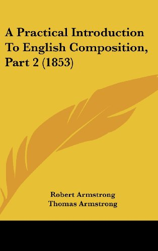 A Practical Introduction To English Composition, Part 2 (1853) (1436914507) by Robert Armstrong; Thomas Armstrong