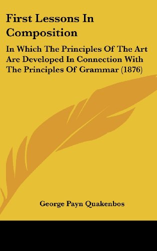 9781436918640: First Lessons In Composition: In Which The Principles Of The Art Are Developed In Connection With The Principles Of Grammar (1876)