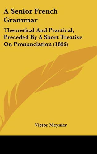 9781436935005: A Senior French Grammar: Theoretical And Practical, Preceded By A Short Treatise On Pronunciation (1866)