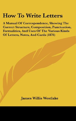 9781436946421: How To Write Letters: A Manual Of Correspondence, Showing The Correct Structure, Composition, Punctuation, Formalities, And Uses Of The Various Kinds Of Letters, Notes, And Cards (1876)