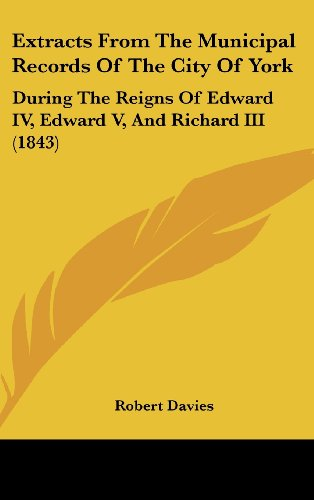 9781436964173: Extracts From The Municipal Records Of The City Of York: During The Reigns Of Edward IV, Edward V, And Richard III (1843)