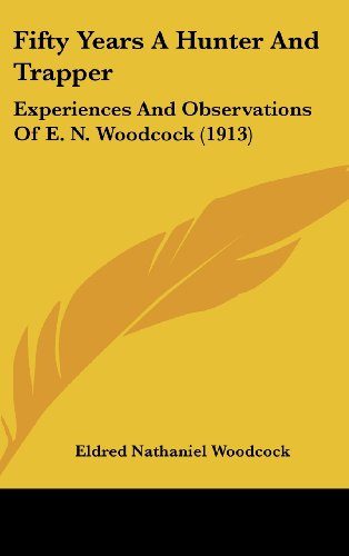 9781436968843: Fifty Years A Hunter And Trapper: Experiences And Observations Of E. N. Woodcock (1913)