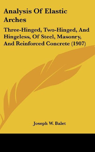 9781436975711: Analysis Of Elastic Arches: Three-Hinged, Two-Hinged, And Hingeless, Of Steel, Masonry, And Reinforced Concrete (1907)