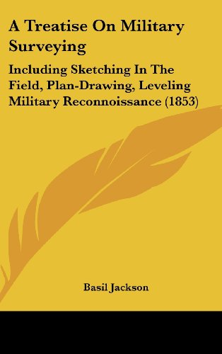 A Treatise On Military Surveying: Including Sketching In The Field, Plan-Drawing, Leveling Military...