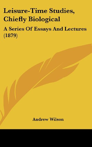 Leisure-Time Studies, Chiefly Biological: A Series Of Essays And Lectures (1879) (1437000851) by Wilson, Andrew