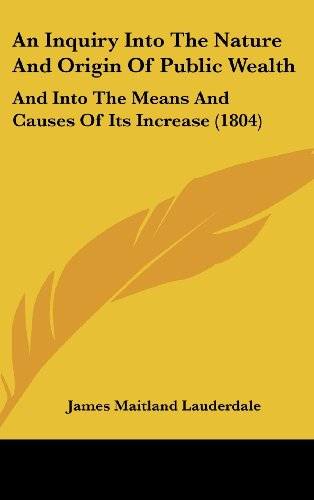 9781437007916: An Inquiry Into The Nature And Origin Of Public Wealth: And Into The Means And Causes Of Its Increase (1804)