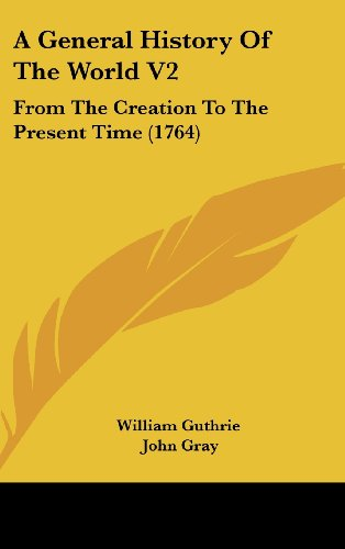 A General History Of The World V2: From The Creation To The Present Time (1764) (9781437013887) by William Guthrie; John Gray