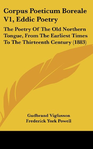 9781437017755: Corpus Poeticum Boreale V1, Eddic Poetry: The Poetry Of The Old Northern Tongue, From The Earliest Times To The Thirteenth Century (1883)