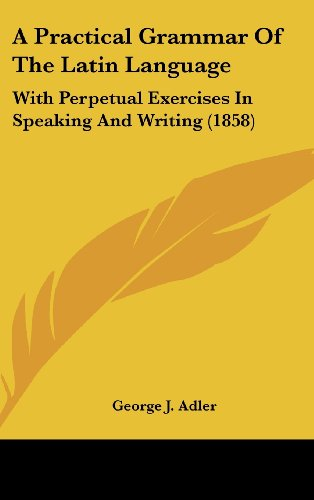A Practical Grammar Of The Latin Language: With Perpetual Exercises In Speaking And Writing (1858):...