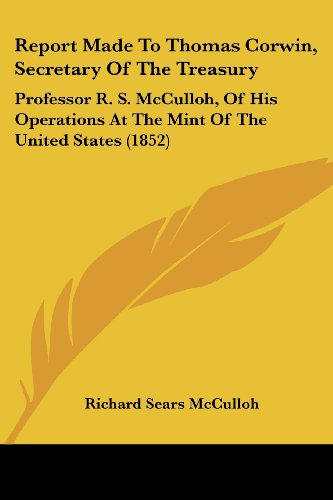 9781437026955: Report Made To Thomas Corwin, Secretary Of The Treasury: Professor R. S. McCulloh, Of His Operations At The Mint Of The United States (1852)