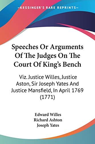 Speeches Or Arguments Of The Judges On The Court Of King's Bench: Viz. Justice Willes, Justice Aston, Sir Joseph Yates And Justice Mansfield, In April 1769 (1771) (1437051642) by Willes, Edward; Ashton, Richard; Yates, Joseph