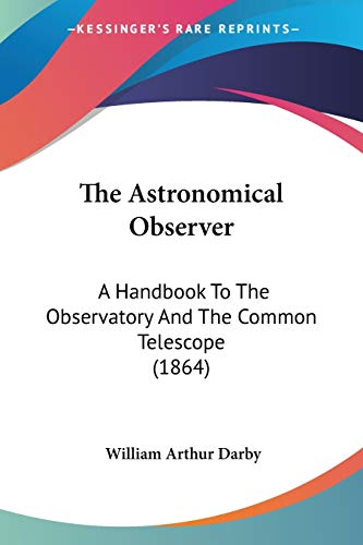 9781437052848: The Astronomical Observer: A Handbook To The Observatory And The Common Telescope (1864)