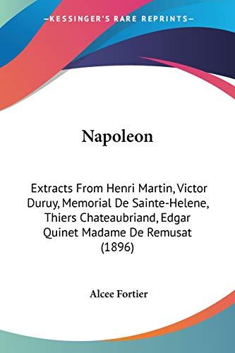 9781437053944: Napoleon: Extracts From Henri Martin, Victor Duruy, Memorial De Sainte-Helene, Thiers Chateaubriand, Edgar Quinet Madame De Remusat (1896)