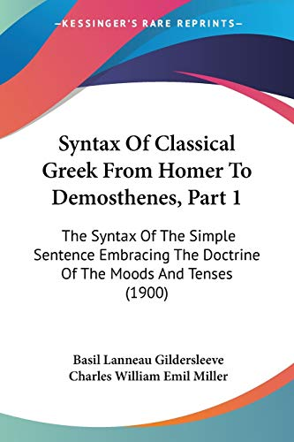 9781437072501: Syntax Of Classical Greek From Homer To Demosthenes, Part 1: The Syntax Of The Simple Sentence Embracing The Doctrine Of The Moods And Tenses (1900)