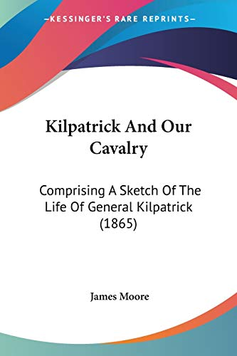 Kilpatrick And Our Cavalry: Comprising A Sketch Of The Life Of General Kilpatrick (1865) (9781437086942) by Moore, James