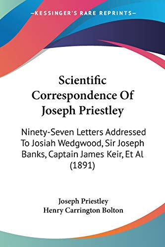 9781437091366: Scientific Correspondence Of Joseph Priestley: Ninety-Seven Letters Addressed To Josiah Wedgwood, Sir Joseph Banks, Captain James Keir, Et Al (1891)