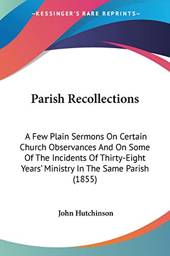 Parish Recollections: A Few Plain Sermons On Certain Church Observances And On Some Of The Incidents Of Thirty-Eight Years' Ministry In The Same Parish (1855) (1437095550) by Hutchinson, John