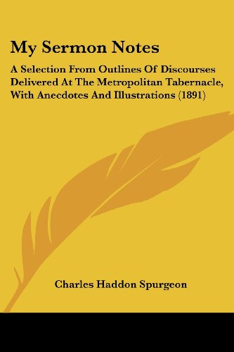 My Sermon Notes: A Selection From Outlines Of Discourses Delivered At The Metropolitan Tabernacle, With Anecdotes And Illustrations (1891) (1437134726) by Charles Haddon Spurgeon