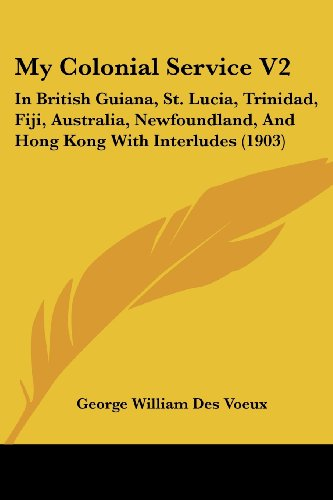 9781437136210: My Colonial Service V2: In British Guiana, St. Lucia, Trinidad, Fiji, Australia, Newfoundland, And Hong Kong With Interludes (1903) (Legacy Reprint)