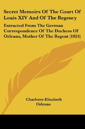 9781437148749: Secret Memoirs Of The Court Of Louis XIV And Of The Regency: Extracted From The German Correspondence Of The Duchess Of Orleans, Mother Of The Regent (1824)