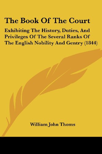9781437149296: The Book Of The Court: Exhibiting The History, Duties, And Privileges Of The Several Ranks Of The English Nobility And Gentry (1844)
