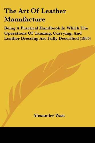 9781437149791: The Art Of Leather Manufacture: Being A Practical Handbook In Which The Operations Of Tanning, Currying, And Leather Dressing Are Fully Described (1885)