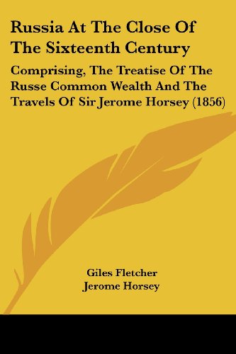 9781437152647: Russia At The Close Of The Sixteenth Century: Comprising, The Treatise Of The Russe Common Wealth And The Travels Of Sir Jerome Horsey (1856)