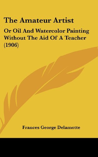 9781437190281: The Amateur Artist: Or Oil And Watercolor Painting Without The Aid Of A Teacher (1906)