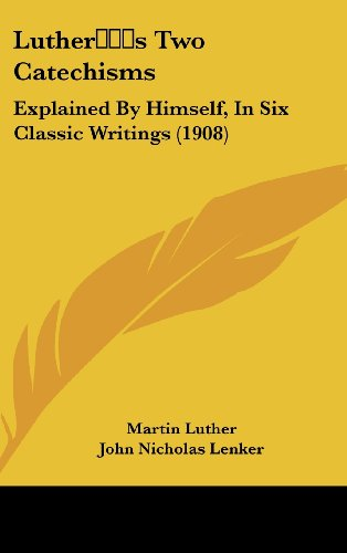 9781437201949: Luther's Two Catechisms: Explained By Himself, In Six Classic Writings (1908)