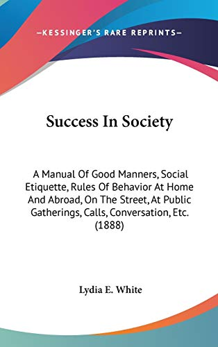 9781437218305: Success In Society: A Manual Of Good Manners, Social Etiquette, Rules Of Behavior At Home And Abroad, On The Street, At Public Gatherings, Calls, Conversation, Etc. (1888)
