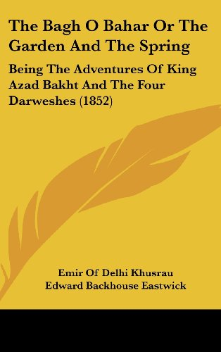 The Bagh O Bahar or the Garden and the Spring: Being the Adventures of King Azad Bakht and the Four...