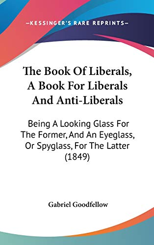 9781437233742: The Book Of Liberals, A Book For Liberals And Anti-Liberals: Being A Looking Glass For The Former, And An Eyeglass, Or Spyglass, For The Latter (1849)