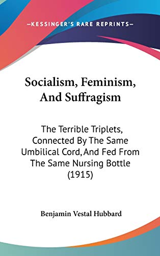 9781437235951: Socialism, Feminism, And Suffragism: The Terrible Triplets, Connected By The Same Umbilical Cord, And Fed From The Same Nursing Bottle (1915)