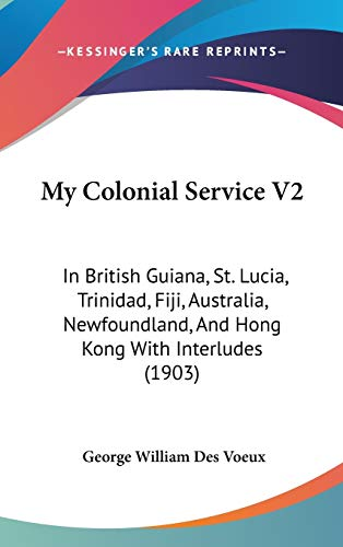 9781437262964: My Colonial Service V2: In British Guiana, St. Lucia, Trinidad, Fiji, Australia, Newfoundland, And Hong Kong With Interludes (1903)