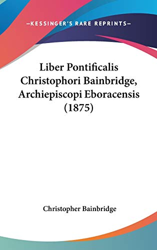 9781437270358: Liber Pontificalis Christophori Bainbridge, Archiepiscopi Eboracensis (1875) (Latin Edition)