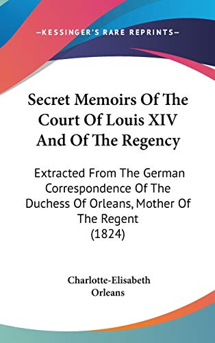 9781437274349: Secret Memoirs Of The Court Of Louis XIV And Of The Regency: Extracted From The German Correspondence Of The Duchess Of Orleans, Mother Of The Regent (1824)