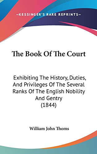 9781437274851: The Book Of The Court: Exhibiting The History, Duties, And Privileges Of The Several Ranks Of The English Nobility And Gentry (1844)