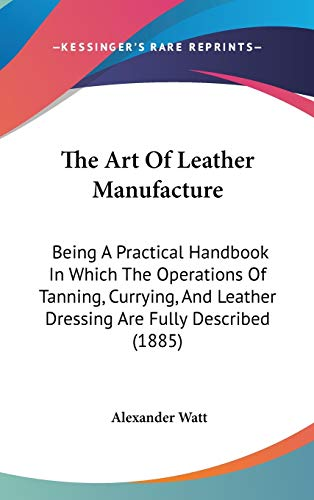 9781437275308: The Art Of Leather Manufacture: Being A Practical Handbook In Which The Operations Of Tanning, Currying, And Leather Dressing Are Fully Described (1885)